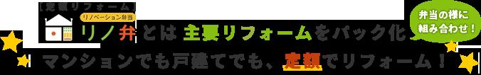 リノ弁とは主要リフォームをパック化(弁当の様に組み合わせ)料金を定額にお得なパックプランを提供しています!